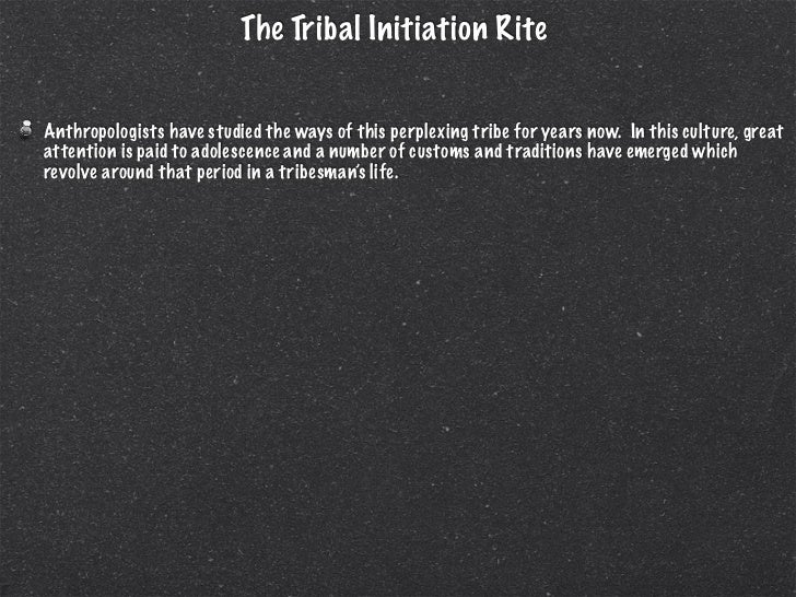The Tribal Initiation RiteAnthropologists have studied the ways of this perplexing tribe for years now. In this culture, g...