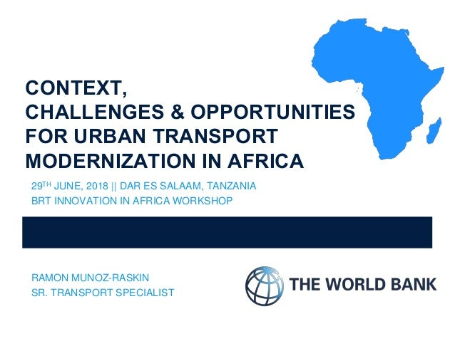 CONTEXT, CHALLENGES & OPPORTUNITIES FOR URBAN TRANSPORT MODERNIZATION IN AFRICA 29TH JUNE, 2018 || DAR ES SALAAM, TANZANIA...