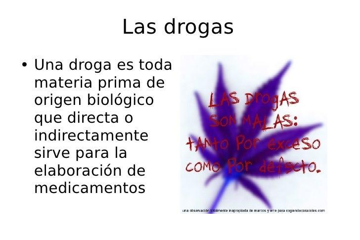 Las drogas <ul><li>Una droga es toda materia prima de origen biológico que directa o indirectamente sirve para la elaborac...