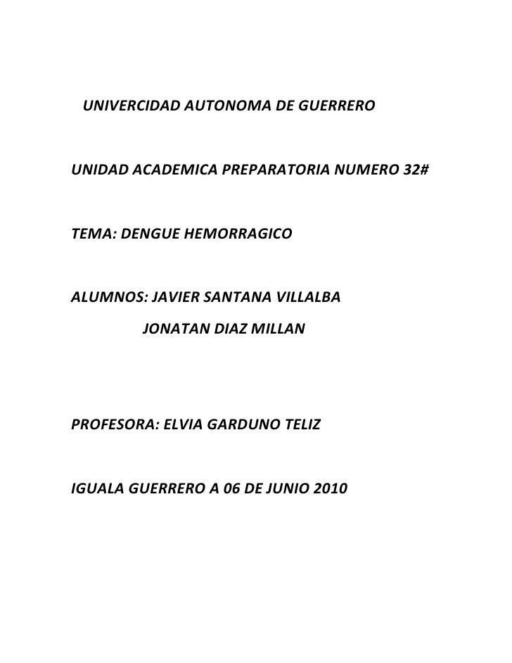 <br />   UNIVERCIDAD AUTONOMA DE GUERRERO<br />UNIDAD ACADEMICA PREPARATORIA NUMERO 32#<br />TEMA: DENGUE HEM...