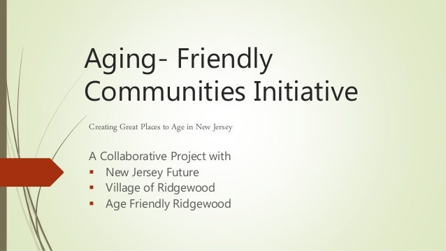 Aging- Friendly Communities Initiative Creating Great Places to Age in New Jersey A Collaborative Project with  New Jerse...
