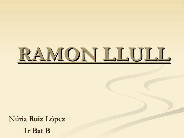 RAMON LLULL Núria Ruiz López 1r Bat B