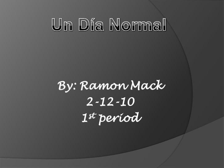 Un Día Normal <br />By: Ramon Mack<br />2-12-10<br />1st period<br />