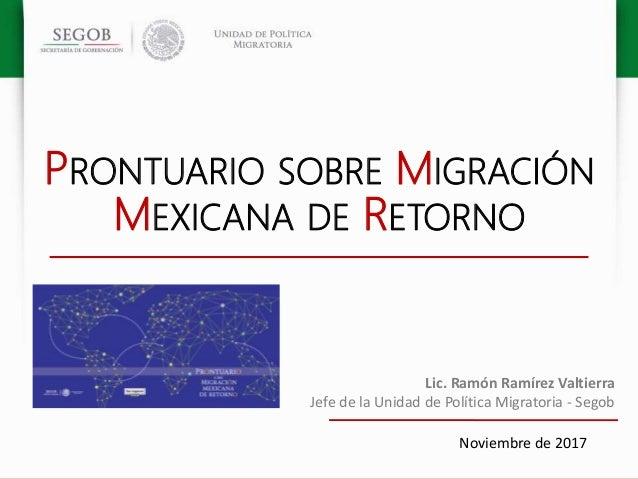 PRONTUARIO SOBRE MIGRACIÓN MEXICANA DE RETORNO Noviembre de 2017 Lic. Ramón Ramírez Valtierra Jefe de la Unidad de Polític...