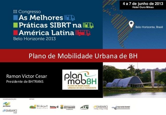Ramon Victor CesarPresidente de BHTRANSPlano de Mobilidade Urbana de BH4 a 7 de junho de 2013Hotel Ouro Minas