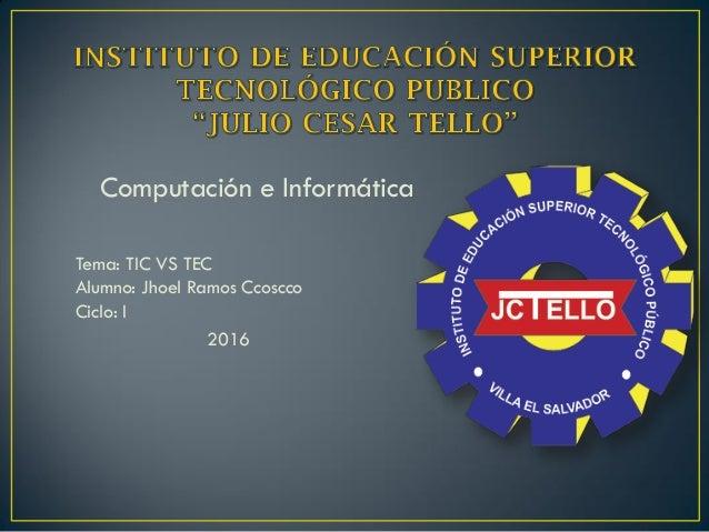 Computación e Informática Tema: TIC VS TEC Alumno: Jhoel Ramos Ccoscco Ciclo: I 2016