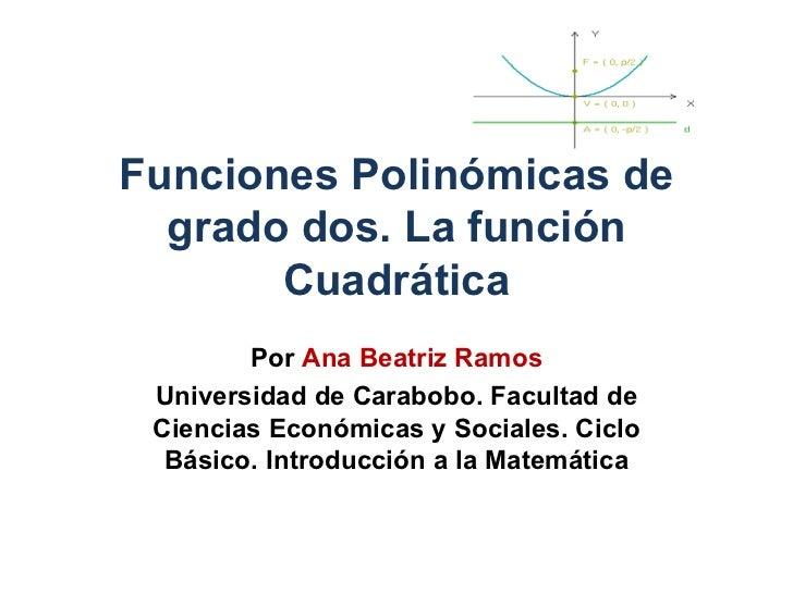 Funciones Polinómicas de grado dos. La función Cuadrática Por  Ana Beatriz Ramos Universidad de Carabobo. Facultad de Cien...