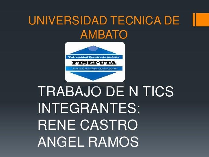 UNIVERSIDAD TECNICA DE AMBATO<br />TRABAJO DE N TICS<br />INTEGRANTES:<br />RENE CASTRO<br />ANGEL RAMOS<br />