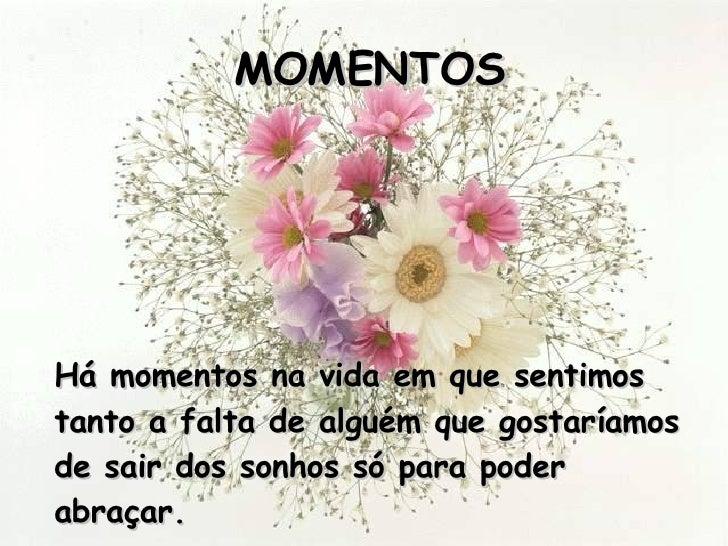 MOMENTOS <ul><li>Há momentos na vida em que sentimos tanto a falta de alguém que gostaríamos de sair dos sonhos só para po...