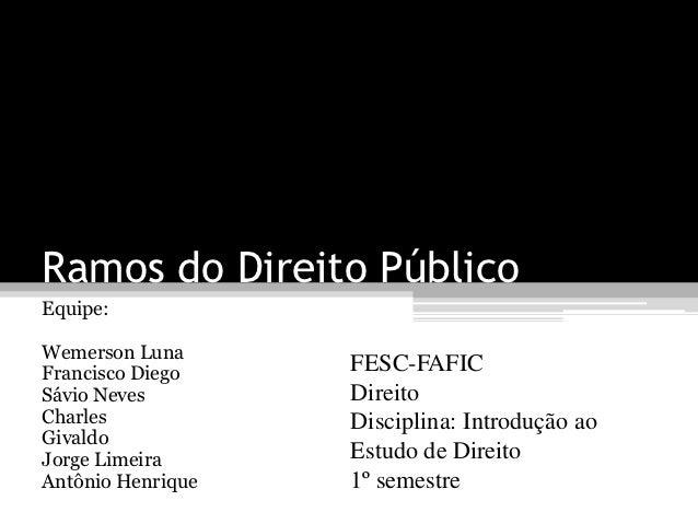 Ramos do Direito PúblicoEquipe:Wemerson LunaFrancisco Diego    FESC-FAFICSávio Neves        DireitoCharles            Disc...