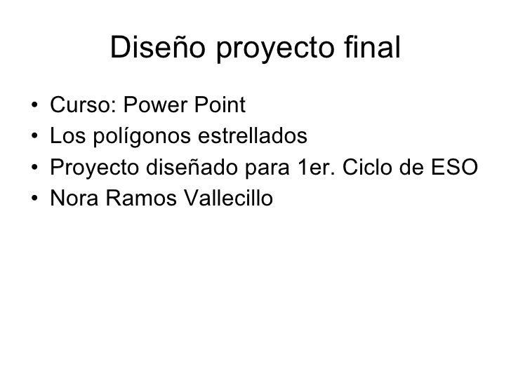 Diseño proyecto final <ul><li>Curso: Power Point </li></ul><ul><li>Los polígonos estrellados </li></ul><ul><li>Proyecto di...
