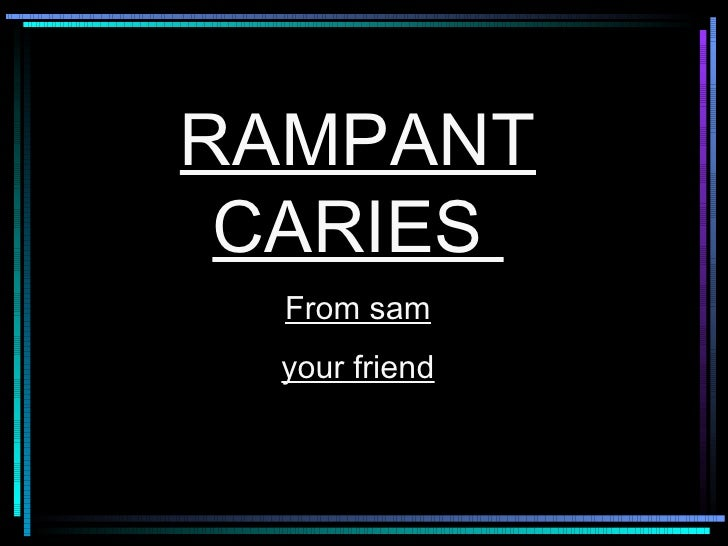 RAMPANT CARIES  From sam your friend