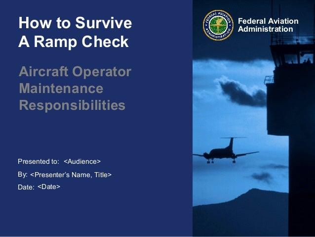 Presented to:By:Date:Federal AviationAdministrationHow to SurviveA Ramp CheckAircraft OperatorMaintenanceResponsibilities<...