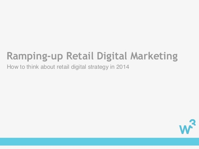 Ramping-up Retail Digital Marketing How to think about retail digital strategy in 2014