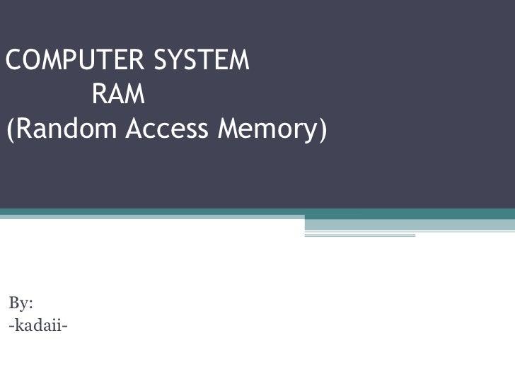 COMPUTER SYSTEM      RAM(Random Access Memory)COMPUTER SYSTEMBy:-kadaii-RAM(Random Acess Memory)