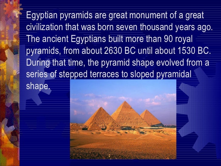 Egyptian pyramids are great monument of a great civilization that was born seven thousand years ago. The ancient Egyptians...