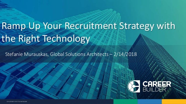 2/14/2018 © 2017 CareerBuilder Ramp Up Your Recruitment Strategy with the Right Technology Stefanie Murauskas, Global Solu...
