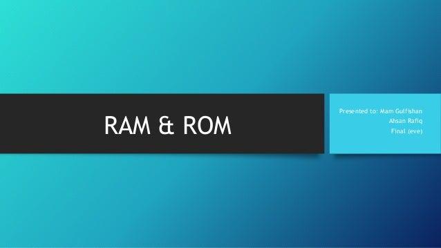 RAM & ROM  Presented to: Mam Gulfishan  Ahsan Rafiq  Final (eve)