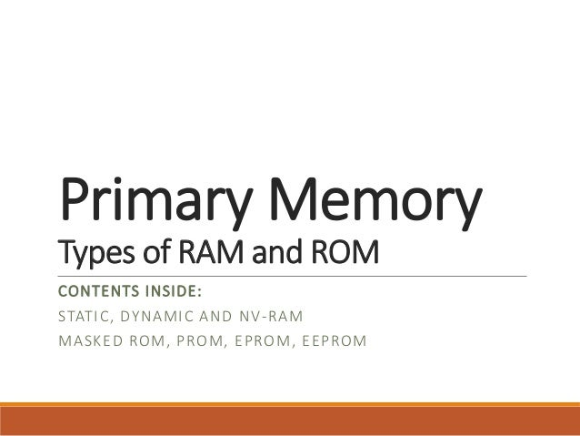 Primary Memory Types of RAM and ROM CONTENTS INSIDE: STATIC, DYNAMIC AND NV-RAM MASKED ROM, PROM, EPROM, EEPROM