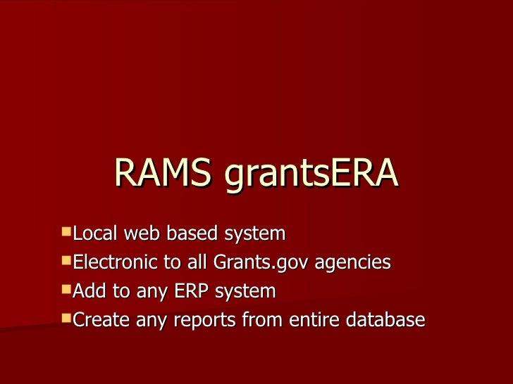 RAMS grantsERA <ul><li>Local web based system </li></ul><ul><li>Electronic to all Grants.gov agencies </li></ul><ul><li>Ad...