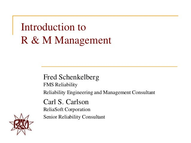 Introduction to R & M Management  Fred Schenkelberg FMS Reliability Reliability Engineering and Management Consultant  Car...