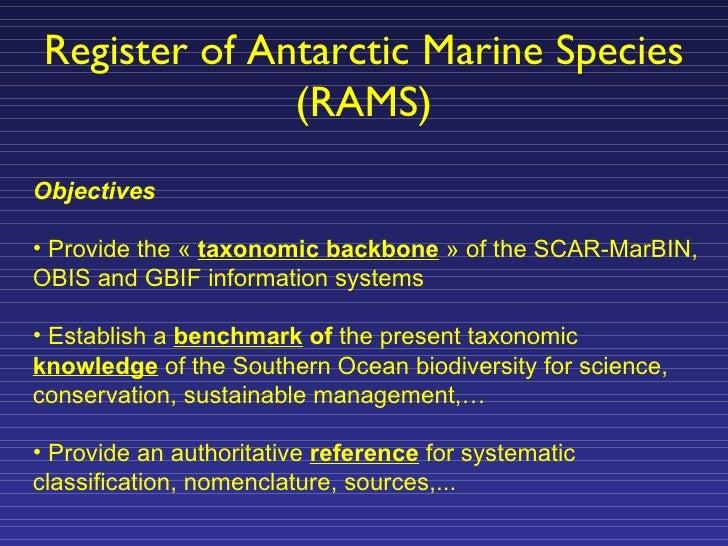 Register of Antarctic Marine Species (RAMS) <ul><li>Objectives </li></ul><ul><li>Provide the « taxonomic backbone » of t...