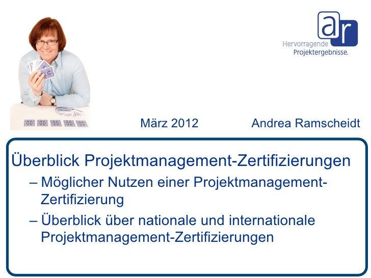 März 2012        Andrea RamscheidtÜberblick Projektmanagement-Zertifizierungen  – Möglicher Nutzen einer Projektmanagemen...