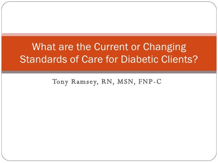 Tony Ramsey, RN, MSN, FNP-C What are the Current or Changing Standards of Care for Diabetic Clients?