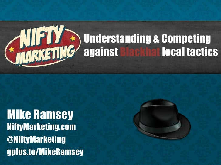 Understanding & Competing                      against Blackhat local tacticsMike RamseyNiftyMarketing.com@NiftyMarketingg...