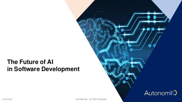 The Future of AI in Software Development Confidential - Do Not Distribute 19/19/2018