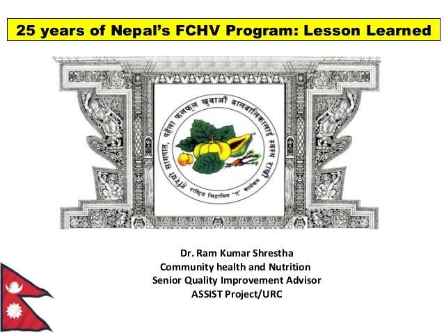 25 years of Nepal's FCHV Program: Lesson Learned  Dr. Ram Kumar Shrestha Community health and Nutrition Senior Quality Imp...