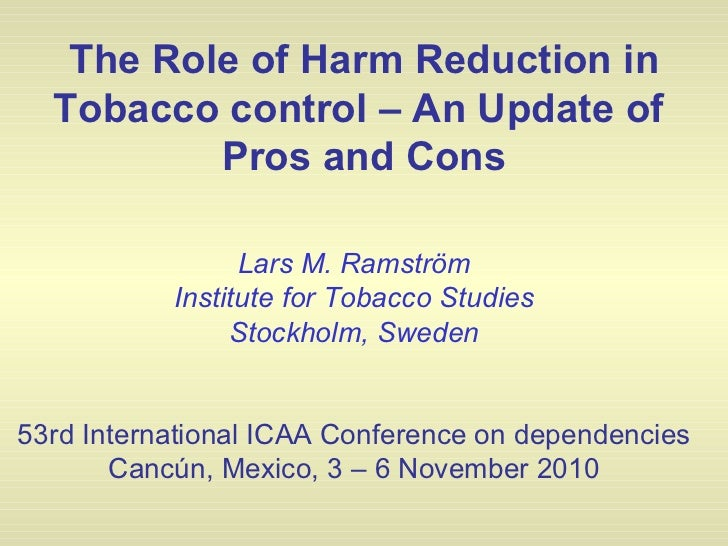 The Role of Harm Reduction in Tobacco control – An Update of  Pros and Cons Lars M. Ramström Institute for Tobacco Studies...