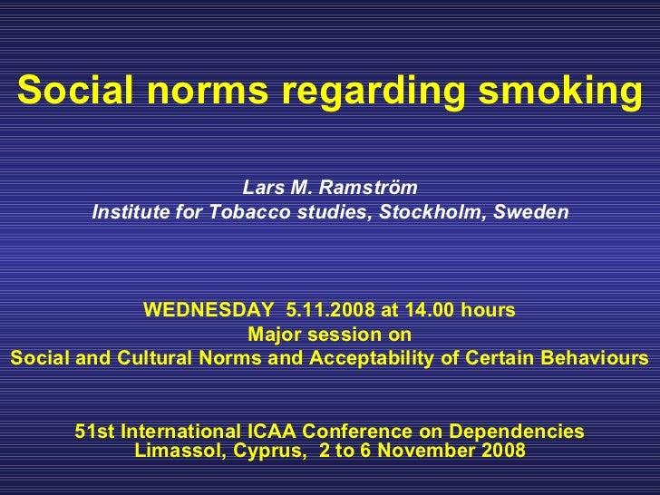 Social norms regarding smoking Lars M. Ramström Institute for Tobacco studies, Stockholm, Sweden WEDNESDAY  5.11.2008 at 1...