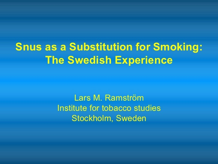 Snus as a Substitution for   Smoking: The Swedish Experience Lars M. Ramström Institute for tobacco studies Stockholm, Swe...