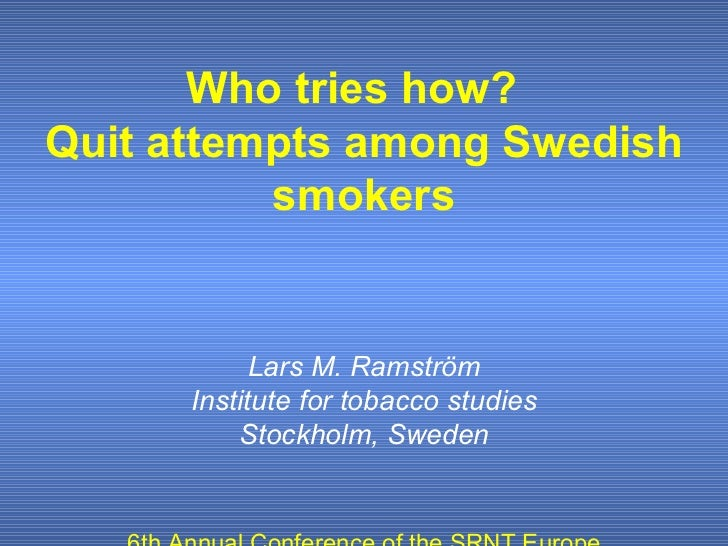 Who tries how?  Quit attempts among Swedish smokers Lars M. Ramström Institute for tobacco studies Stockholm, Sweden 6th A...