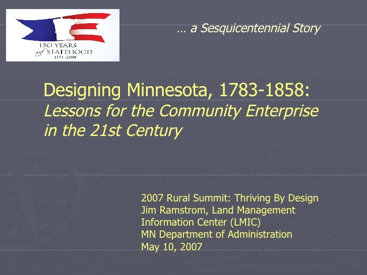 Designing Minnesota, 1783-1858:   Lessons for the Community Enterprise  in the 21st Century 2007 Rural Summit: Thriving By...