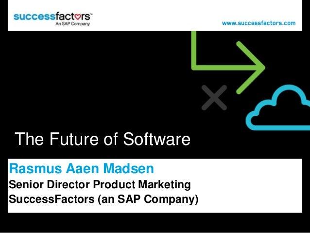 The Future of Software Rasmus Aaen Madsen Senior Director Product Marketing SuccessFactors (an SAP Company)