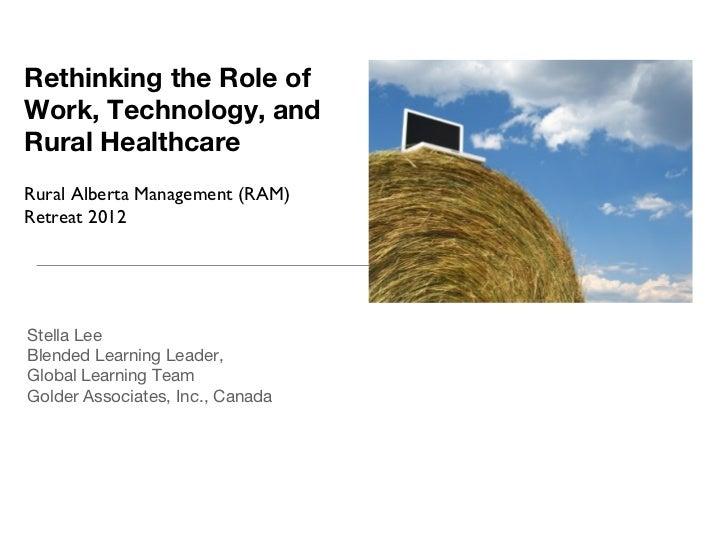 Rethinking the Role ofWork, Technology, andRural HealthcareRural Alberta Management (RAM)Retreat 2012Stella LeeBlended Lea...