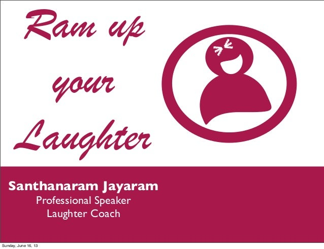 Ram upyourLaughterSanthanaram JayaramProfessional SpeakerLaughter CoachSunday, June 16, 13
