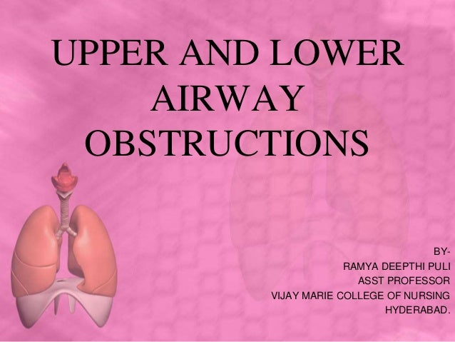 UPPER AND LOWER AIRWAY OBSTRUCTIONS BY- RAMYA DEEPTHI PULI ASST PROFESSOR VIJAY MARIE COLLEGE OF NURSING HYDERABAD.