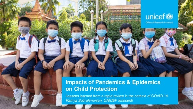 Impacts of Pandemics & Epidemics on Child Protection Lessons learned from a rapid review in the context of COVID-19 Ramya ...