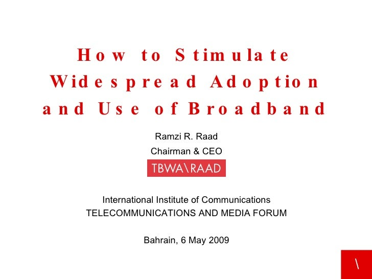 How to Stimulate Widespread Adoption and Use of Broadband Ramzi R. Raad Chairman & CEO Bahrain, 6 May 2009 International I...