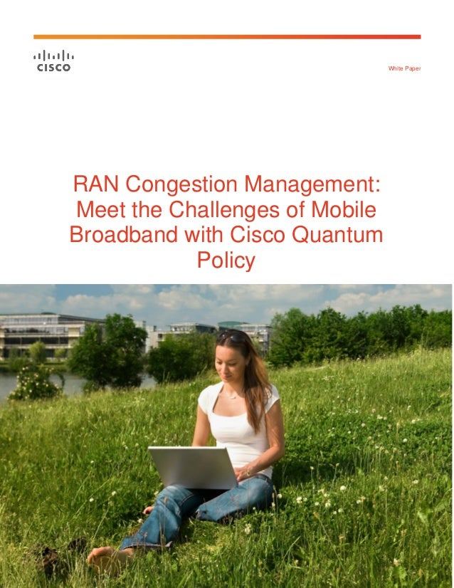White Paper  RAN Congestion Management:  Meet the Challenges of Mobile  Broadband with Cisco Quantum  Policy