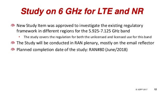 © 3GPP 2012 © 3GPP 2017 12 Study on 6 GHz for LTE and NR New Study Item was approved to investigate the existing regulator...