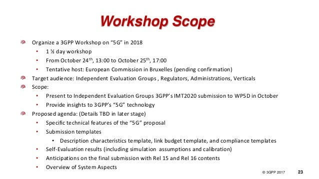 "© 3GPP 2012 © 3GPP 2017 23 Workshop Scope Organize a 3GPP Workshop on ""5G"" in 2018 • 1 ½ day workshop • From October 24th,..."