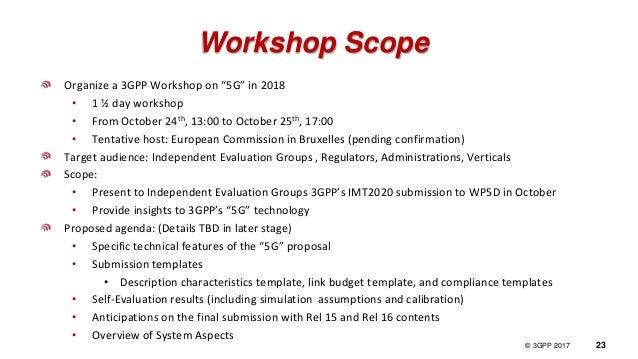 "© 3GPP 2012 © 3GPP 2017 23 Workshop Scope Organize a 3GPP Workshop on ""5G"" in 2018 • 1 ½ day workshop • From October 24th,..."