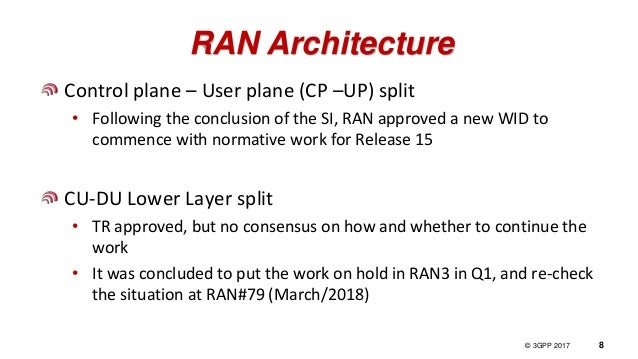 © 3GPP 2012 © 3GPP 2017 8 RAN Architecture Control plane – User plane (CP –UP) split • Following the conclusion of the SI,...