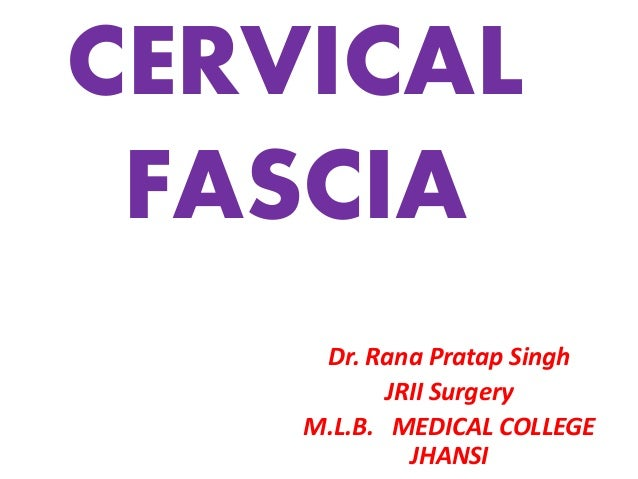CERVICAL FASCIA Dr. Rana Pratap Singh JRII Surgery M.L.B. MEDICAL COLLEGE JHANSI