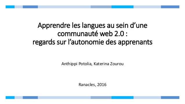 Apprendre les langues au sein d'une communauté web 2.0 : regards sur l'autonomie des apprenants Anthippi Potolia, Katerina...