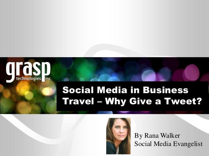 Social Media in BusinessTravel – Why Give a Tweet?             By Rana Walker             Social Media Evangelist